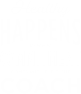 Healthy Happens When Commitment Comes With The Right Coach
